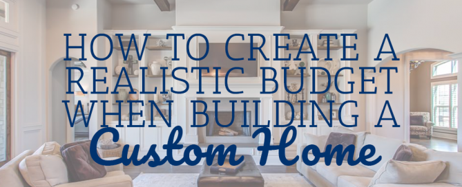 How to Create a Realistic Budget When Building a Custom Home