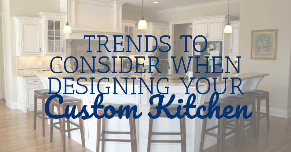 Trends to Consider When Designing Your Custom Kitchen