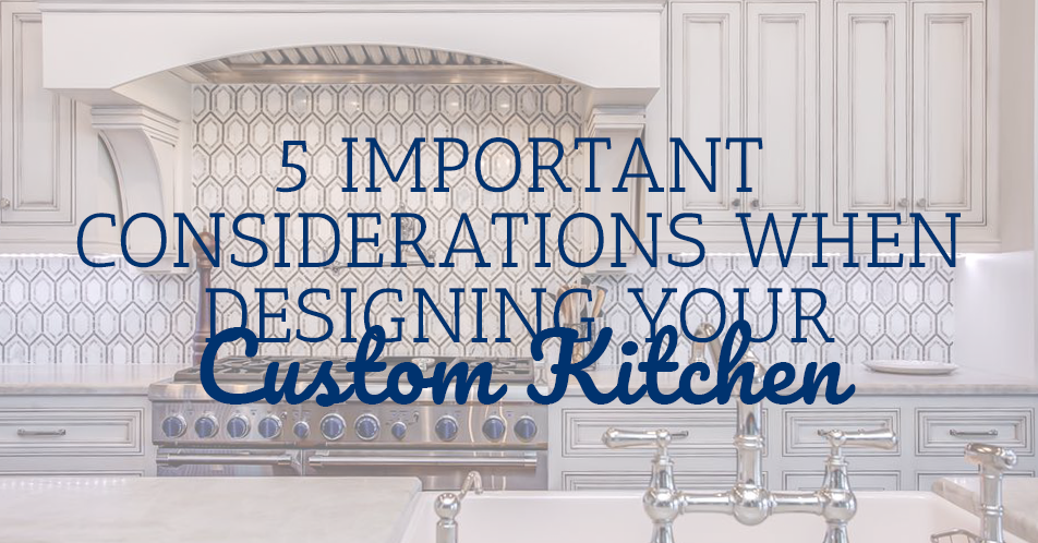 5 Important Considerations When Designing Your Custom Kitchen