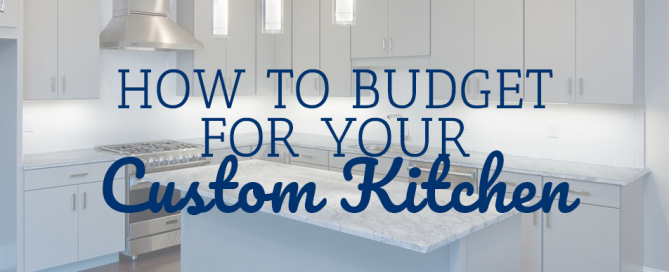 How to Budget for Your Custom Kitchen