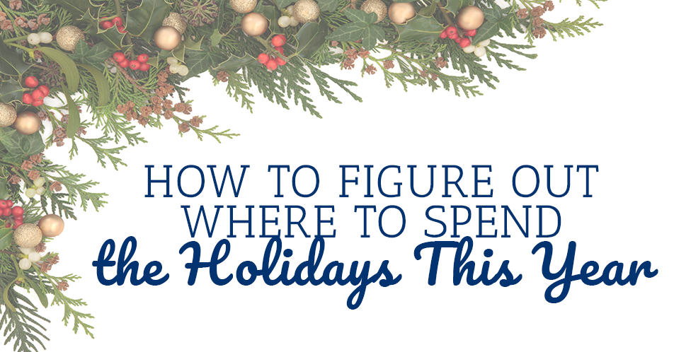 How to Figure Out Where to Spend the Holidays This Year
