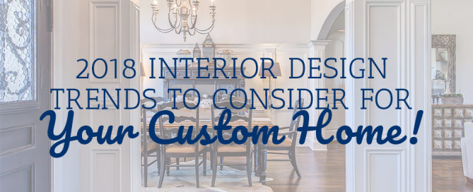 2018 Interior Design Trends to Consider for Your Custom Home!
