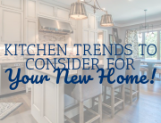 Kitchen Trends to Consider for Your New Home!