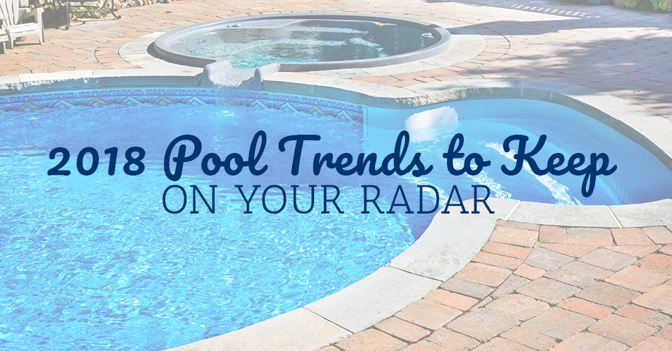 2018 Pool Trends to Keep on Your Radar